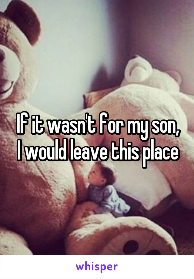 If it wasn't for my son, I would leave this place