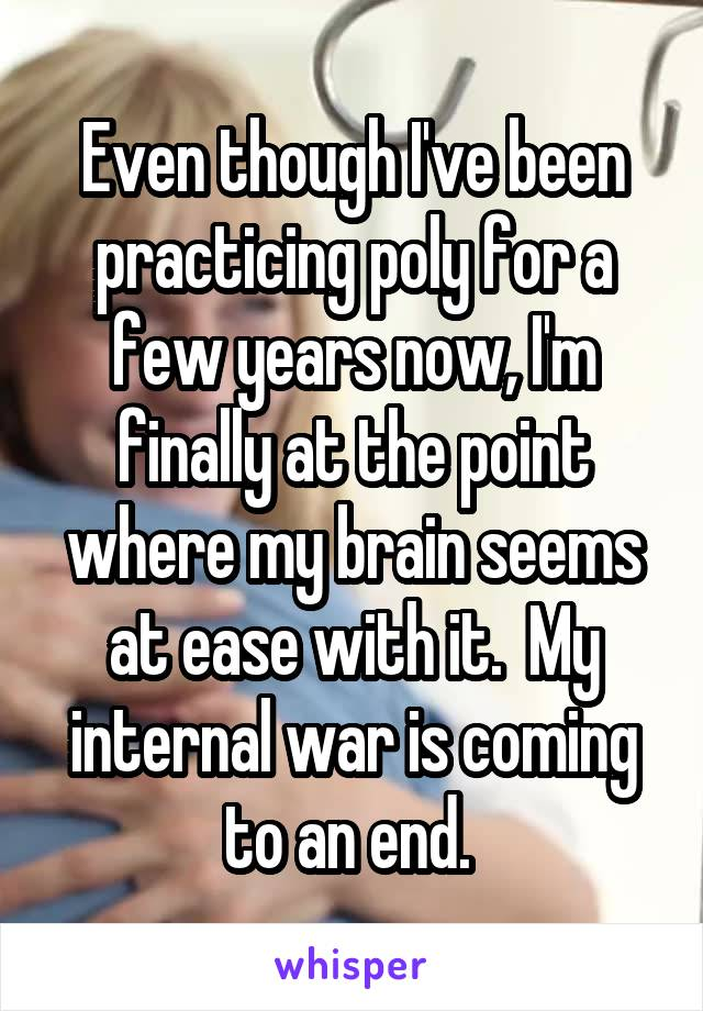 Even though I've been practicing poly for a few years now, I'm finally at the point where my brain seems at ease with it.  My internal war is coming to an end.