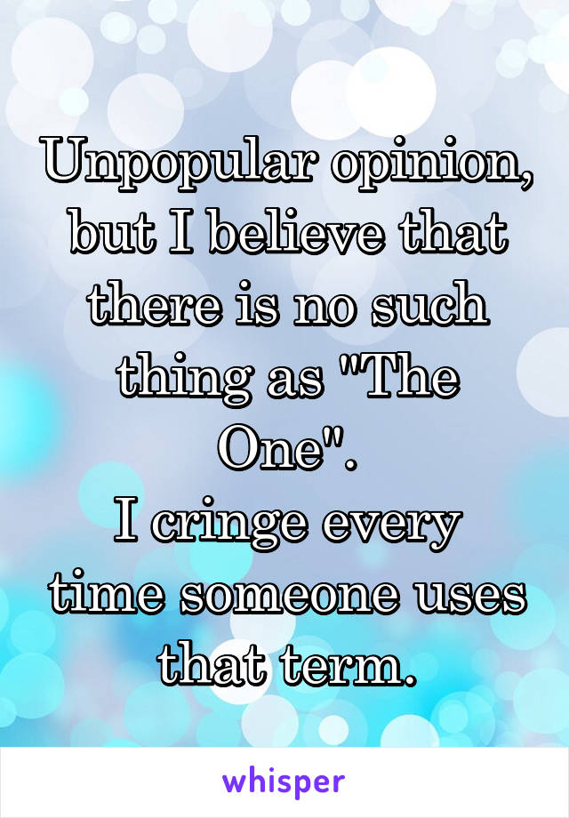 """Unpopular opinion, but I believe that there is no such thing as """"The One"""". I cringe every time someone uses that term."""