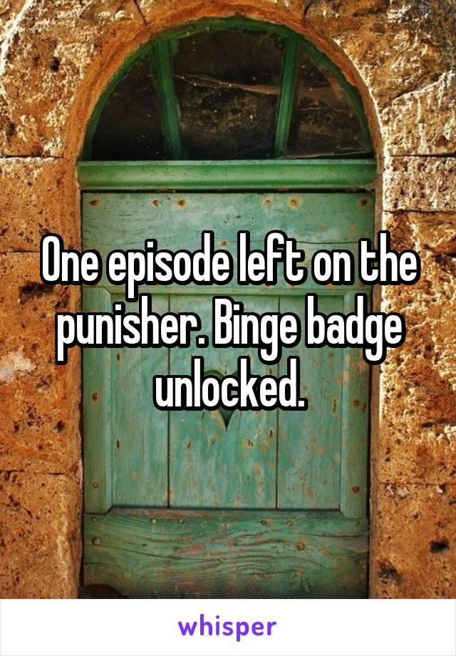 One episode left on the punisher. Binge badge unlocked.