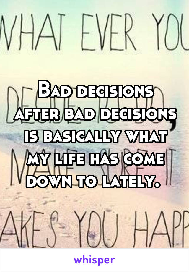 Bad decisions after bad decisions is basically what my life has come down to lately.