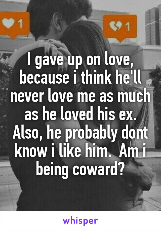 I gave up on love, because i think he'll never love me as much as he loved his ex. Also, he probably dont know i like him.  Am i being coward?