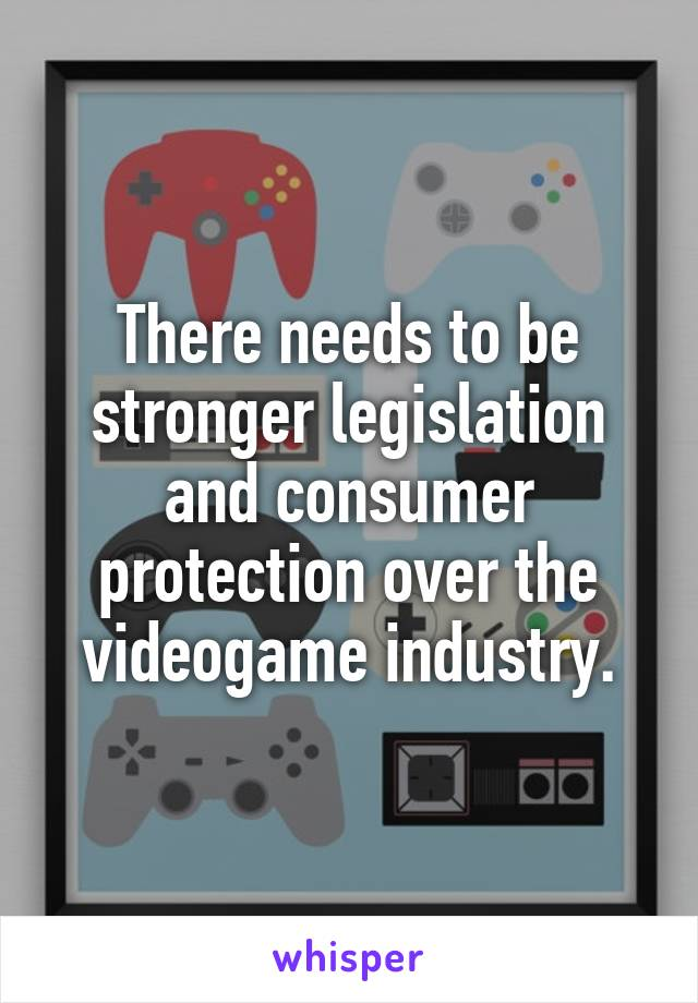 There needs to be stronger legislation and consumer protection over the videogame industry.
