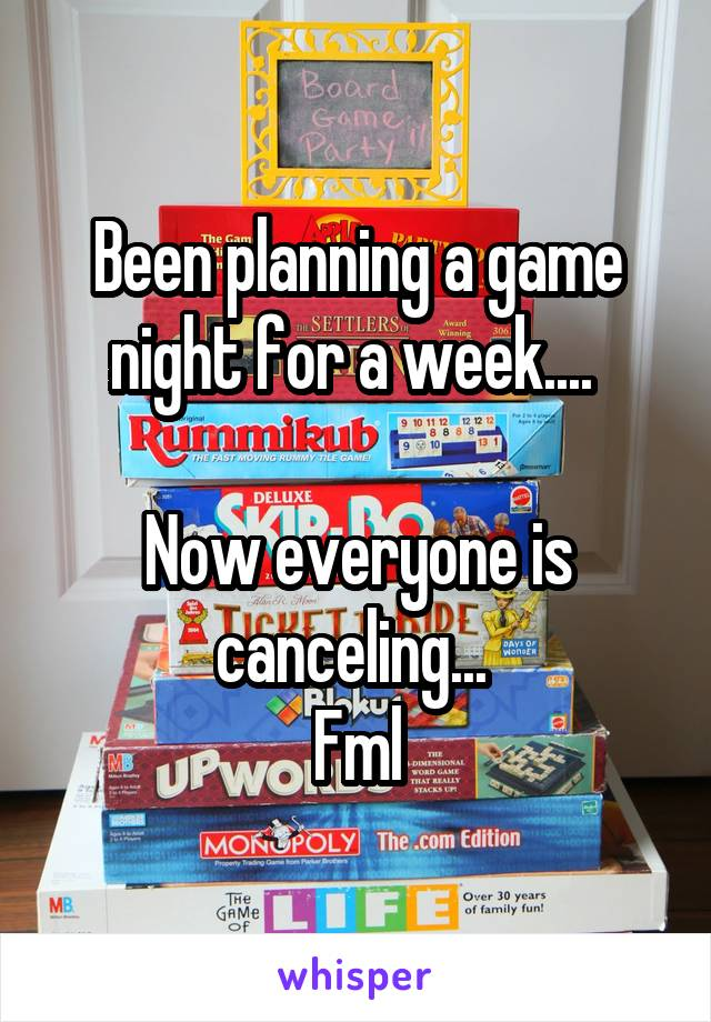 Been planning a game night for a week....   Now everyone is canceling...  Fml