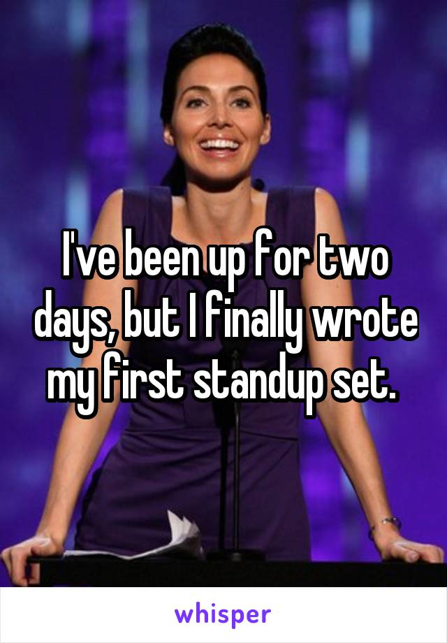 I've been up for two days, but I finally wrote my first standup set.