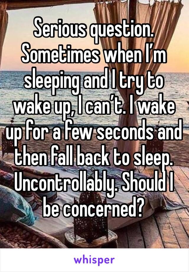 Serious question. Sometimes when I'm sleeping and I try to wake up, I can't. I wake up for a few seconds and then fall back to sleep. Uncontrollably. Should I be concerned?