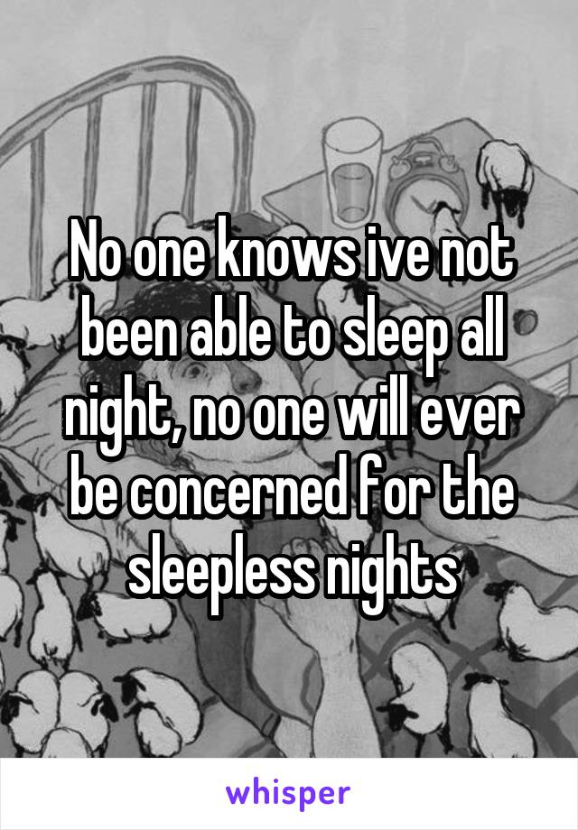 No one knows ive not been able to sleep all night, no one will ever be concerned for the sleepless nights