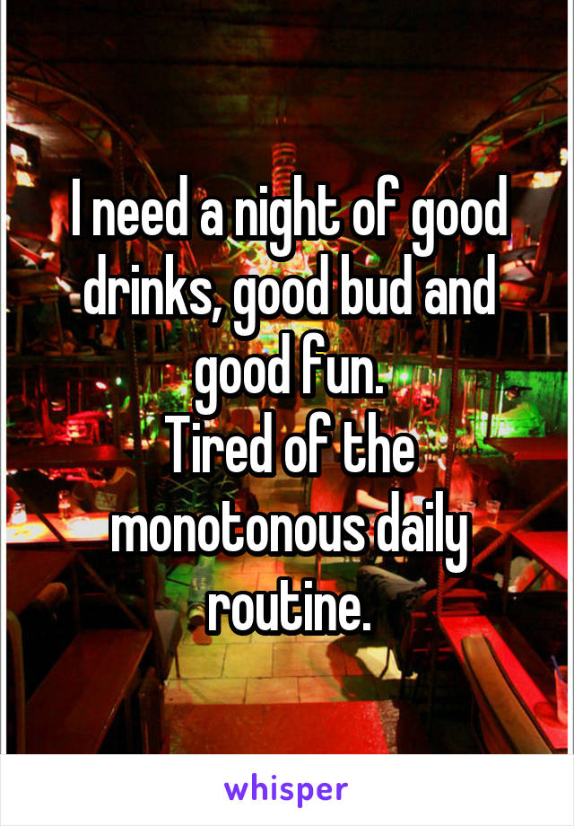 I need a night of good drinks, good bud and good fun. Tired of the monotonous daily routine.