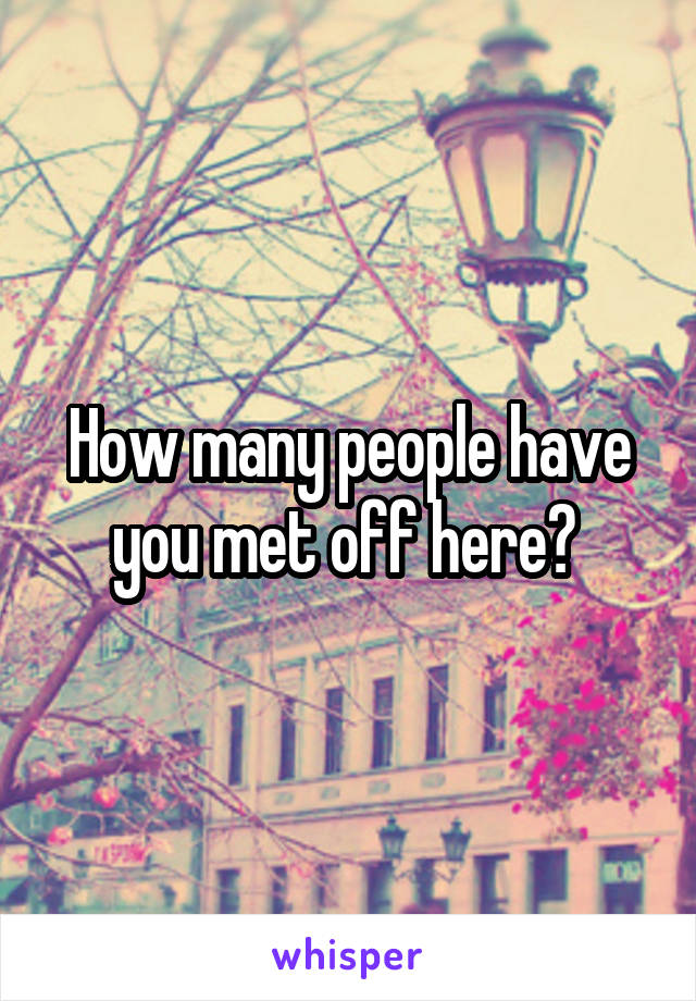 How many people have you met off here?