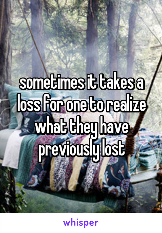 sometimes it takes a loss for one to realize what they have previously lost