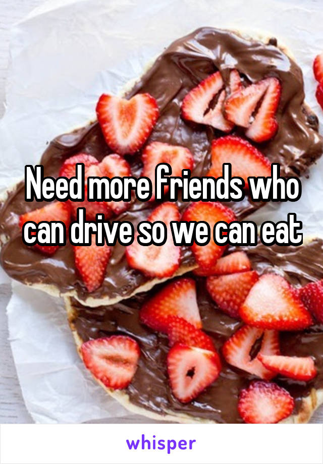 Need more friends who can drive so we can eat
