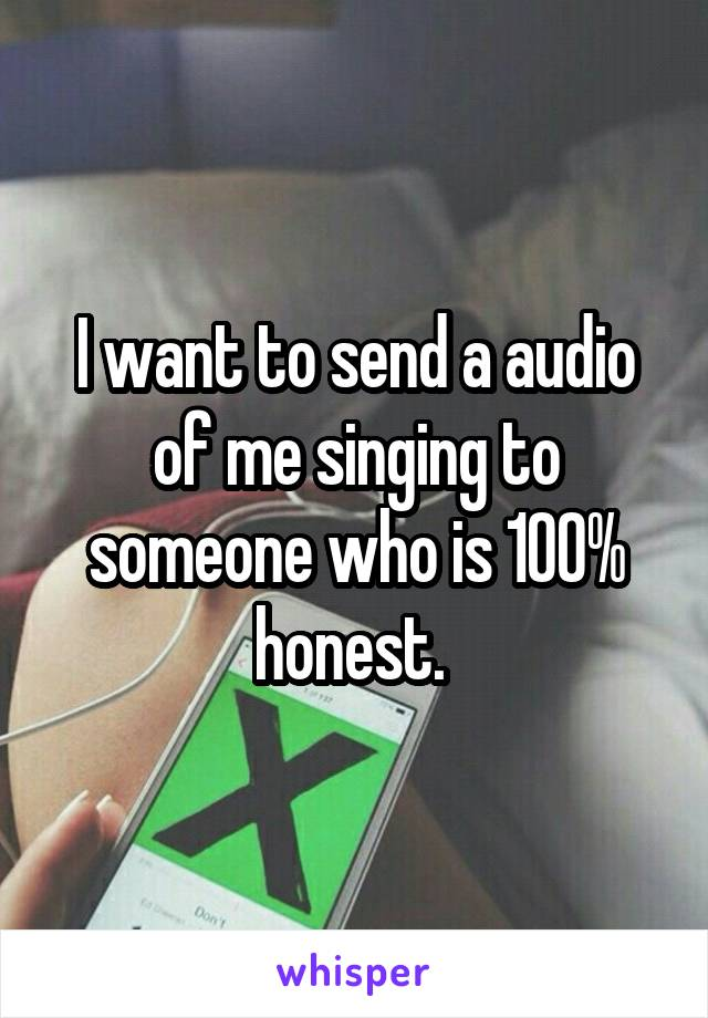 I want to send a audio of me singing to someone who is 100% honest.