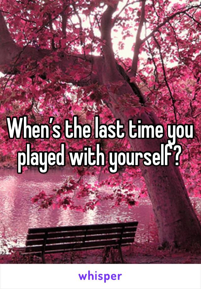 When's the last time you played with yourself?