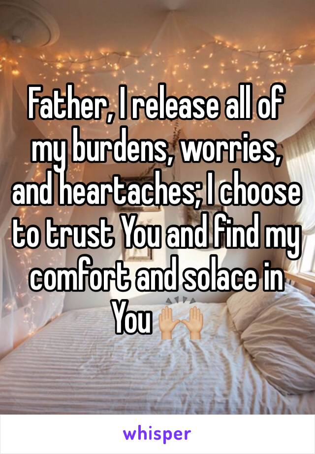 Father, I release all of my burdens, worries, and heartaches; I choose to trust You and find my comfort and solace in You 🙌🏼