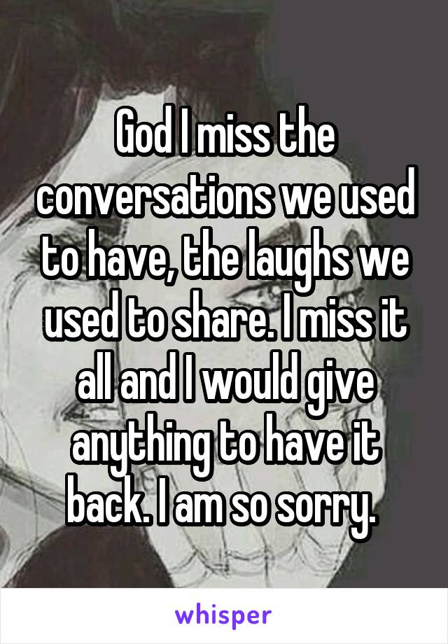 God I miss the conversations we used to have, the laughs we used to share. I miss it all and I would give anything to have it back. I am so sorry.