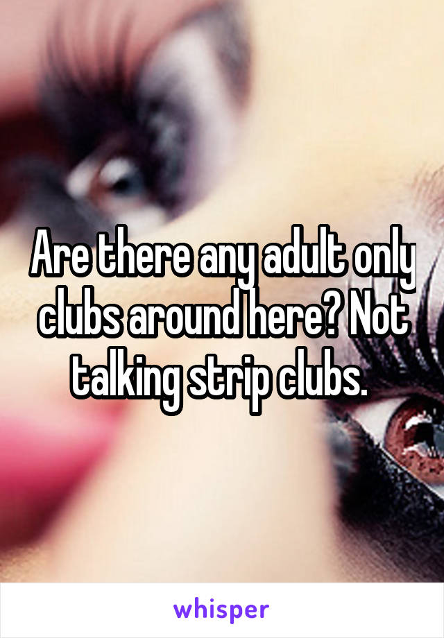 Are there any adult only clubs around here? Not talking strip clubs.