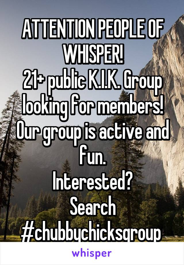 ATTENTION PEOPLE OF WHISPER! 21+ public K.I.K. Group looking for members! Our group is active and fun. Interested? Search #chubbychicksgroup