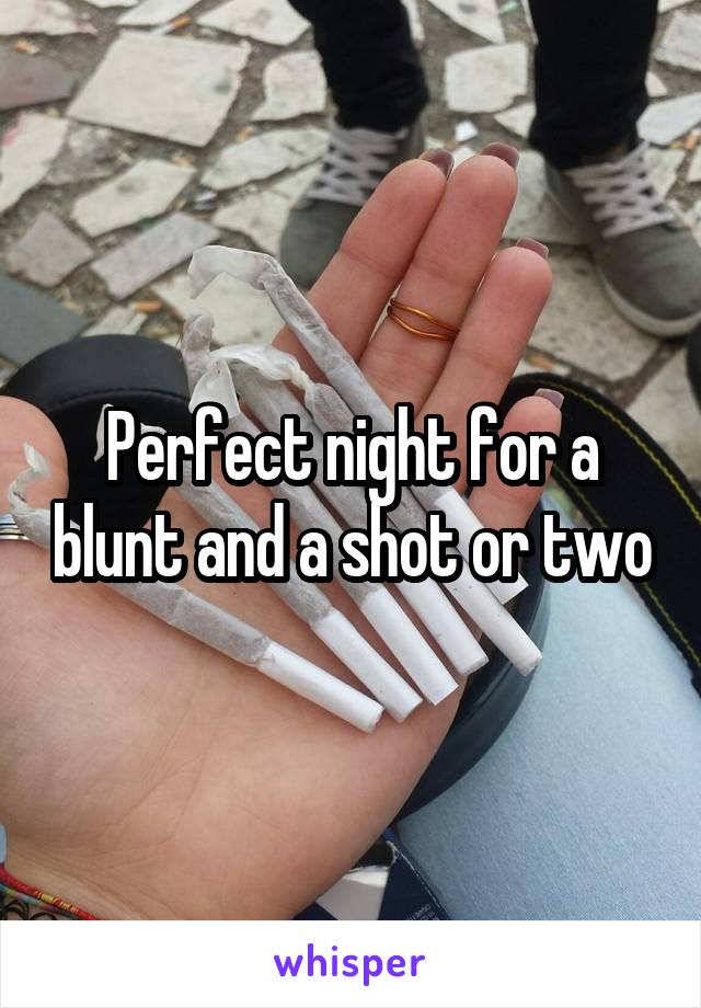 Perfect night for a blunt and a shot or two