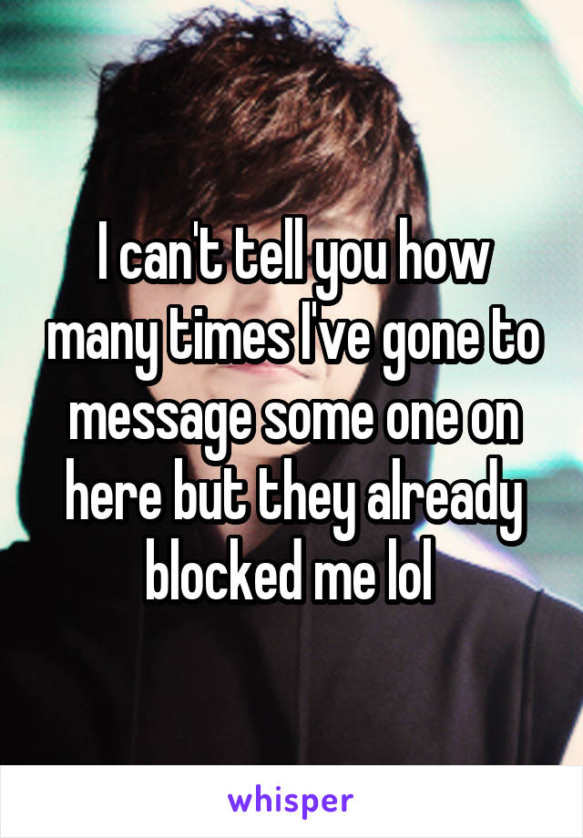I can't tell you how many times I've gone to message some one on here but they already blocked me lol