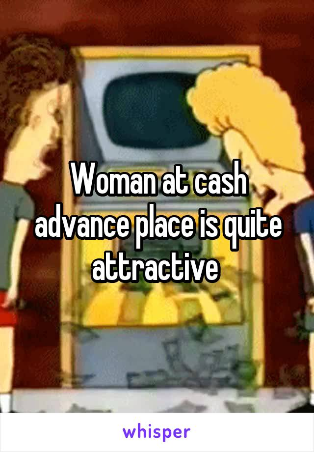 Woman at cash advance place is quite attractive
