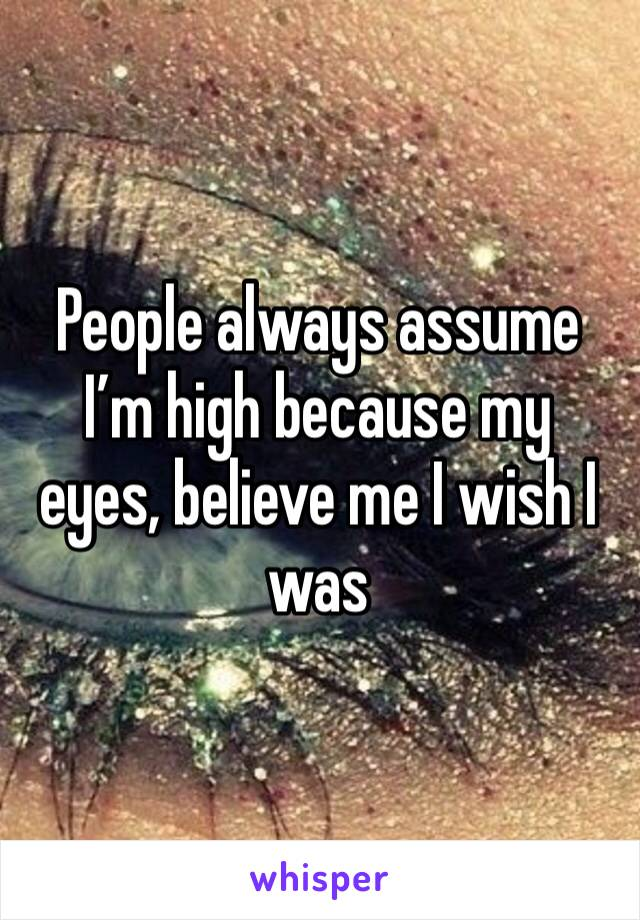 People always assume I'm high because my eyes, believe me I wish I was