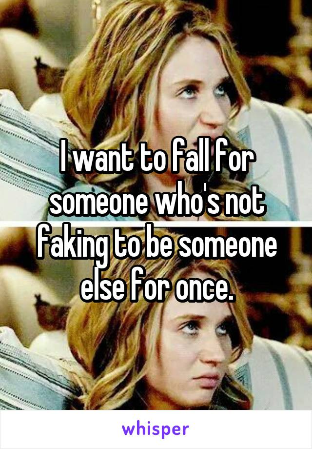 I want to fall for someone who's not faking to be someone else for once.
