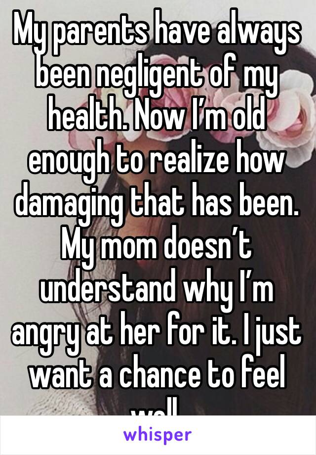 My parents have always been negligent of my health. Now I'm old enough to realize how damaging that has been. My mom doesn't understand why I'm angry at her for it. I just want a chance to feel well.