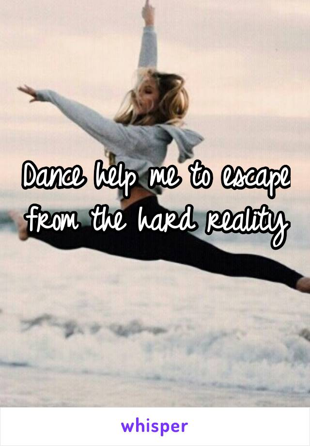 Dance help me to escape from the hard reality
