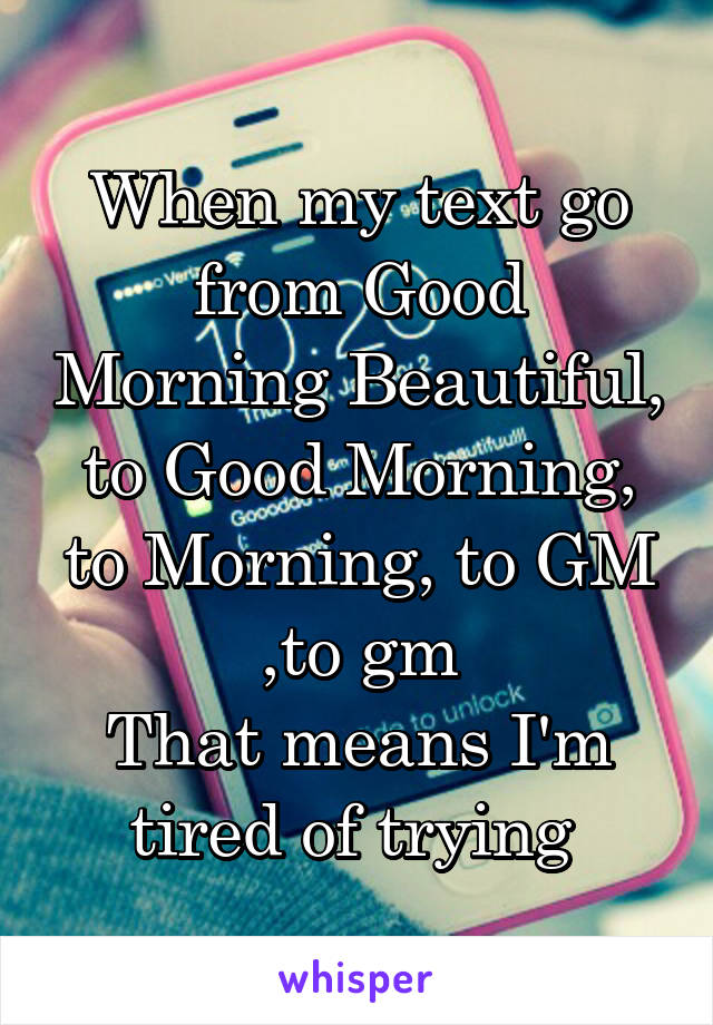 When my text go from Good Morning Beautiful, to Good Morning, to Morning, to GM ,to gm That means I'm tired of trying
