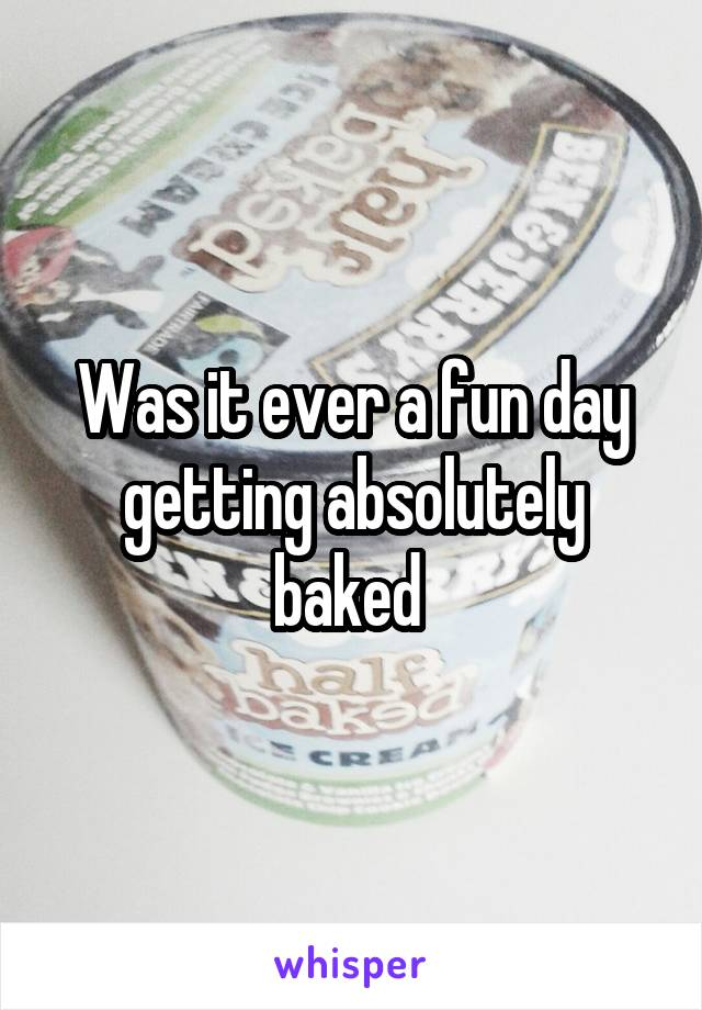 Was it ever a fun day getting absolutely baked