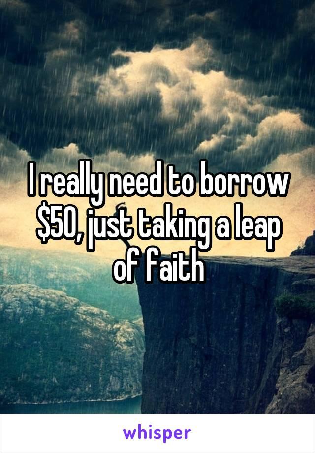 I really need to borrow $50, just taking a leap of faith