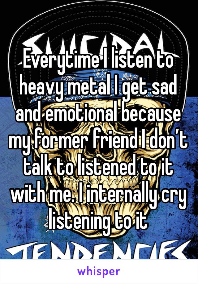 Everytime I listen to heavy metal I get sad and emotional because my former friend I don't talk to listened to it with me. I internally cry listening to it