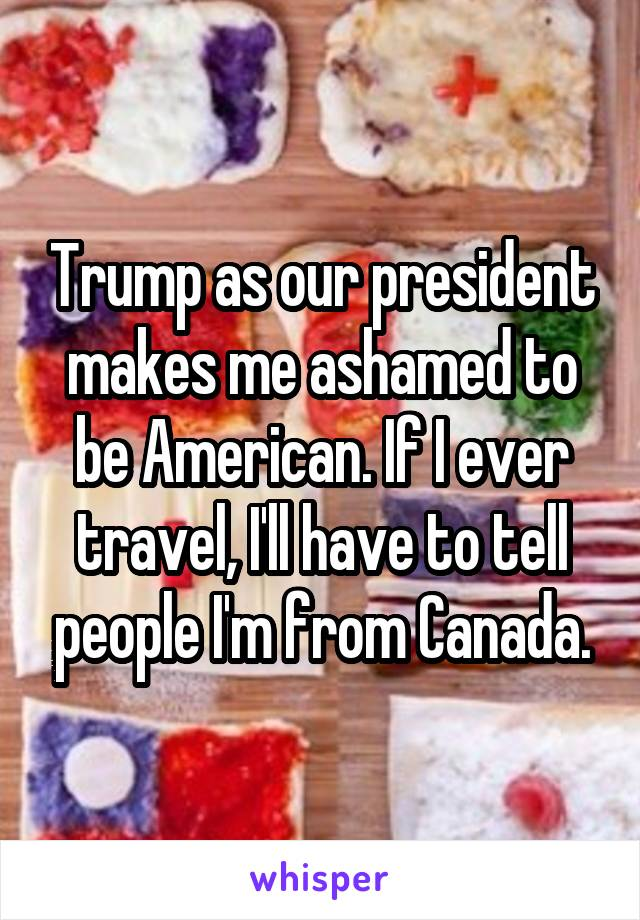 Trump as our president makes me ashamed to be American. If I ever travel, I'll have to tell people I'm from Canada.