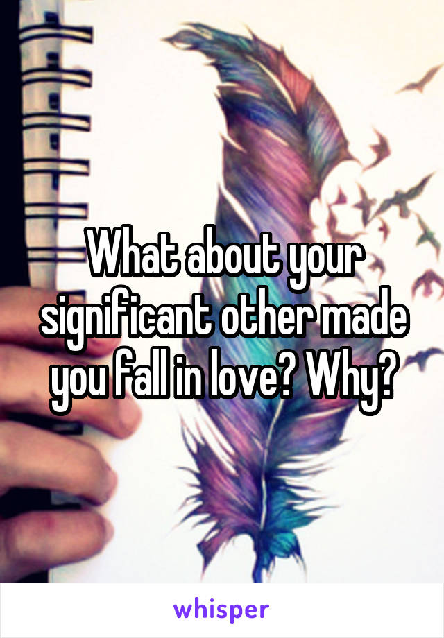 What about your significant other made you fall in love? Why?