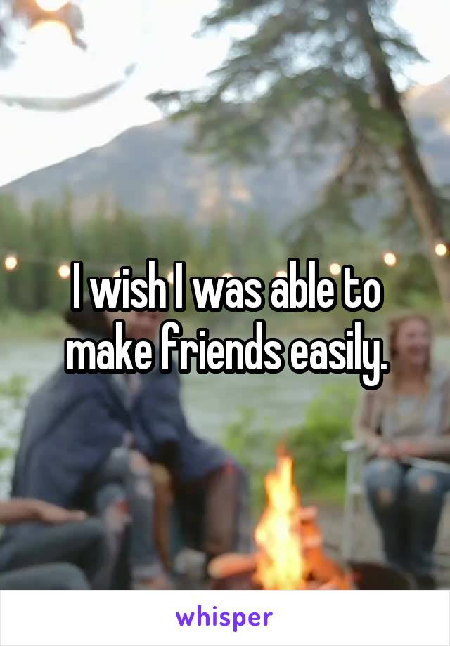 I wish I was able to make friends easily.