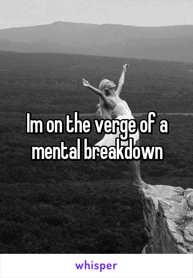 Im on the verge of a mental breakdown