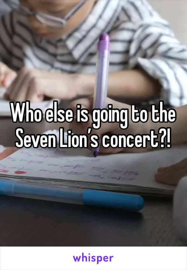 Who else is going to the Seven Lion's concert?!