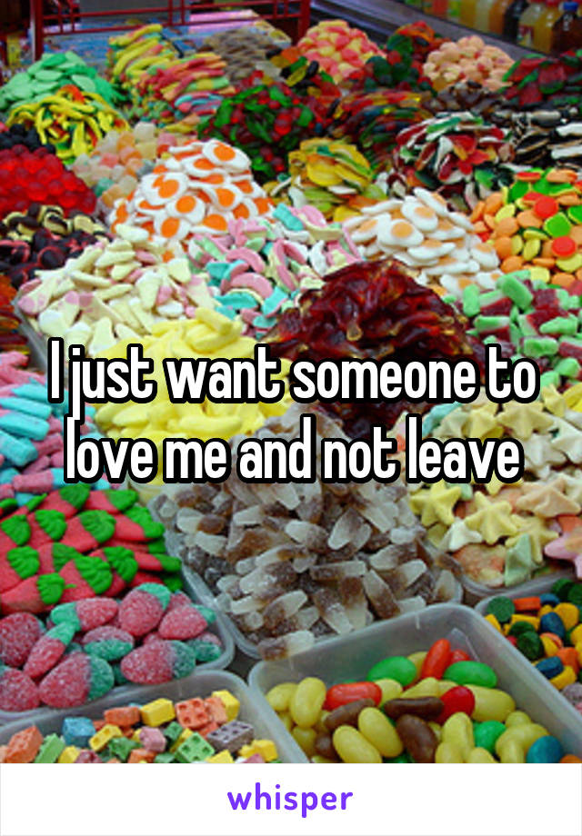 I just want someone to love me and not leave