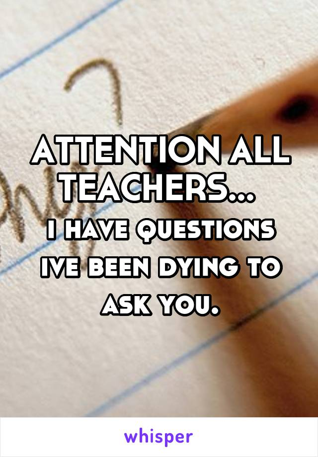 ATTENTION ALL TEACHERS...  i have questions ive been dying to ask you.