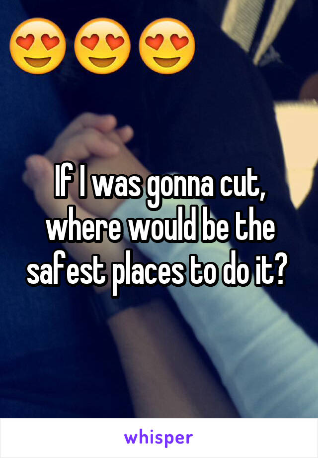 If I was gonna cut, where would be the safest places to do it?
