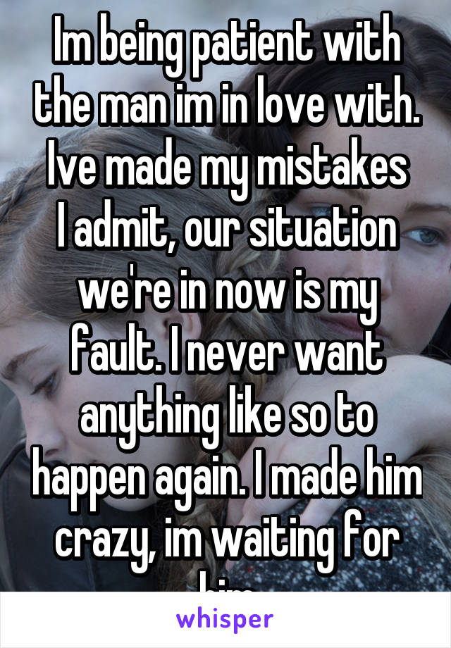 Im being patient with the man im in love with. Ive made my mistakes I admit, our situation we're in now is my fault. I never want anything like so to happen again. I made him crazy, im waiting for him