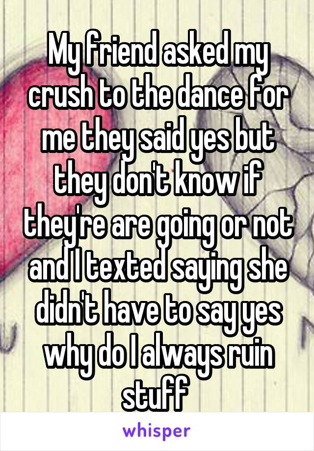 My friend asked my crush to the dance for me they said yes but they don't know if they're are going or not and I texted saying she didn't have to say yes why do I always ruin stuff