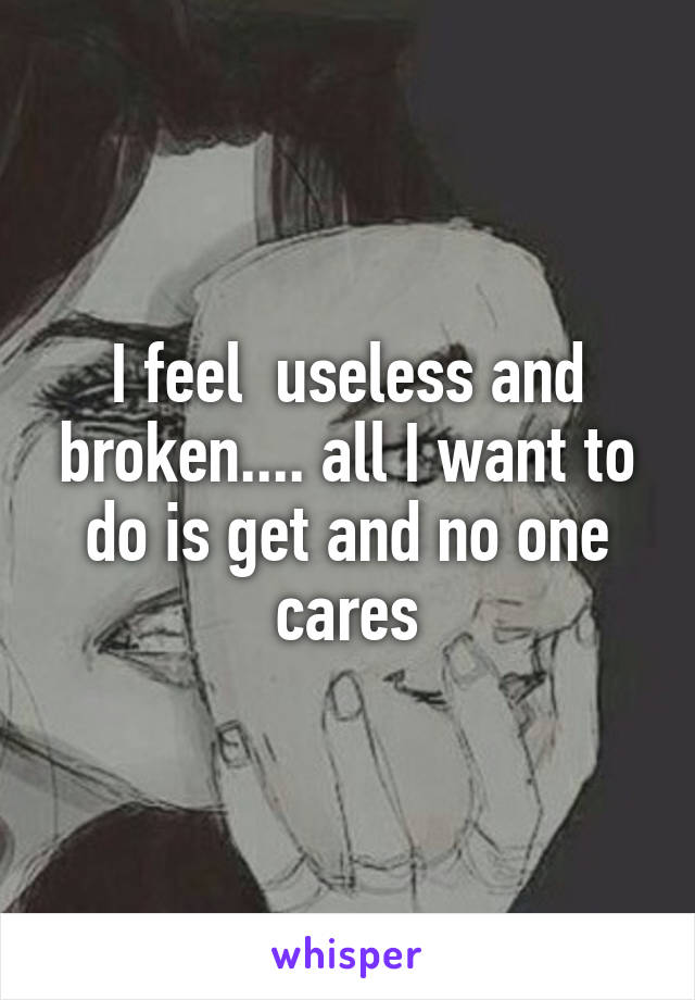 I feel  useless and broken.... all I want to do is get and no one cares