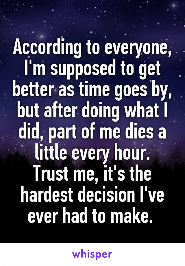 According to everyone, I'm supposed to get better as time goes by, but after doing what I did, part of me dies a little every hour. Trust me, it's the hardest decision I've ever had to make.
