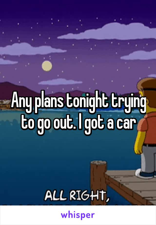 Any plans tonight trying to go out. I got a car