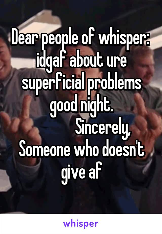 Dear people of whisper:  idgaf about ure superficial problems good night.               Sincerely, Someone who doesn't give af