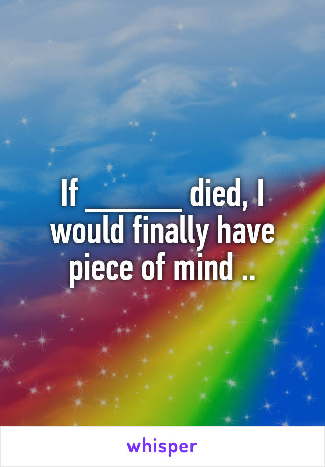 If _____ died, I would finally have piece of mind ..