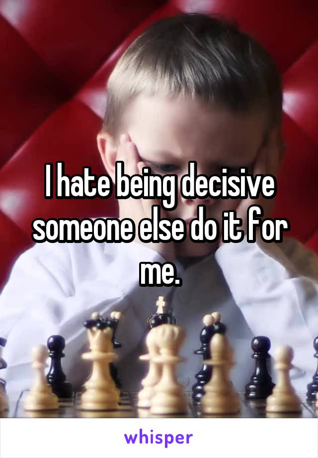 I hate being decisive someone else do it for me.