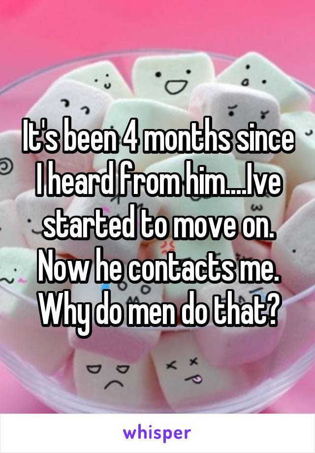 It's been 4 months since I heard from him....Ive started to move on. Now he contacts me. Why do men do that?