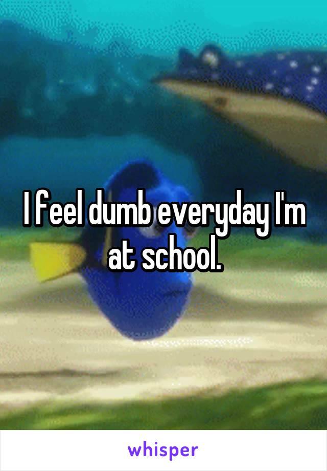 I feel dumb everyday I'm at school.